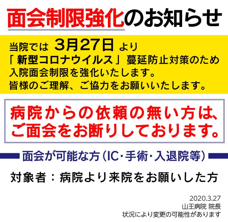 面会制限強化のお知らせ 当院では3月27日より 「新型コロナウイルス」蔓延防止対策のため 入院面会制限を強化いたします。 皆様のご理解、ご協力をお願いいたします。 病院からの依頼のない方は、 ご面会をお断りしております。 面会が可能な方(IC・手術・入退院等) 対象者:病院より来院をお願いした方 2020.3.27 山王病院 院長 状況により変更の可能性があります