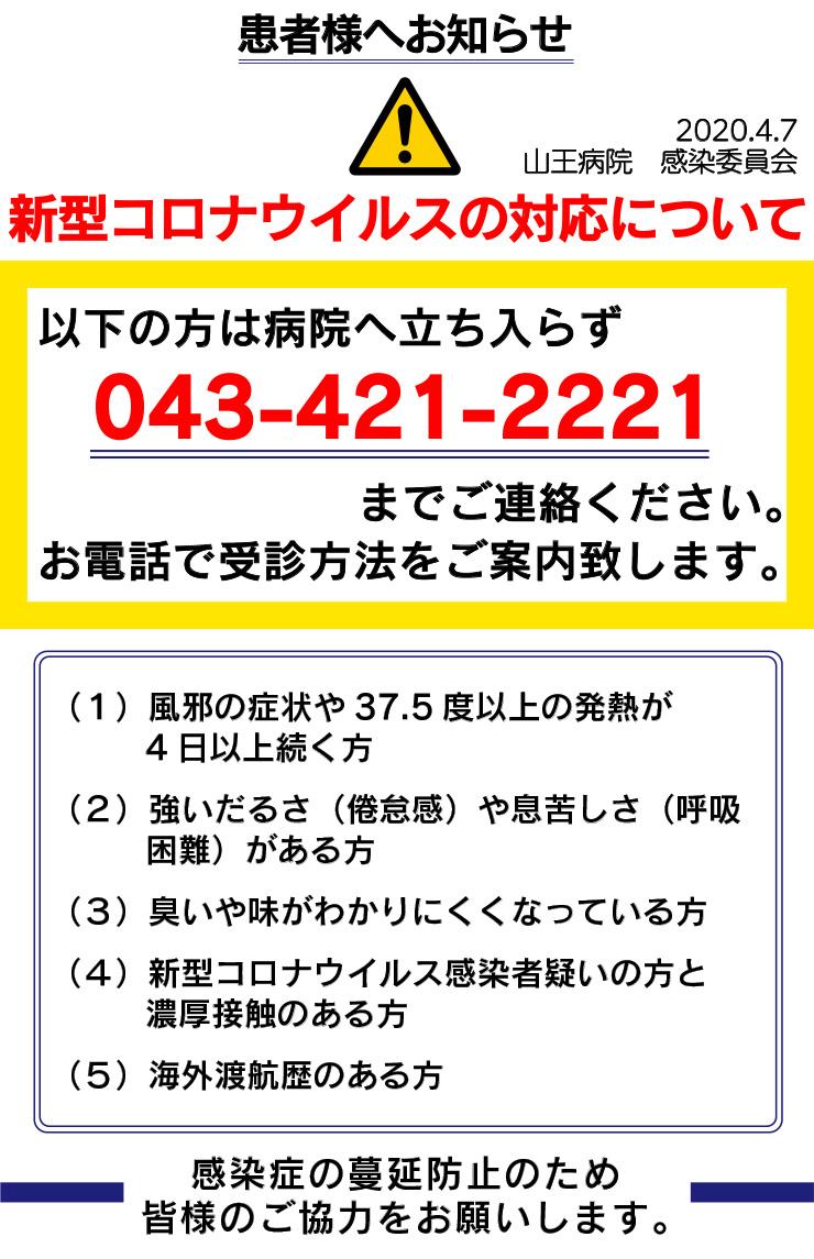 患者様へお知らせ 2020年4月7日 山王病院 感染委員会  新型コロナウイルスの対応について  以下の方は病院へは立ち入らず043-421-2221まで連絡下さい。 お電話で受診方法をご案内致します。  (1)風邪の症状や37.5度以上の発熱が4日以上続く方 (2)強いだるさ(倦怠感)や息苦しさ(呼吸困難)がある方 (3)臭いや味がわかりにくくなっている方 (4)新型コロナウイルス感染者疑いの方と濃厚接触のある方 (5)海外渡航歴のある方 *感染症の蔓延防止のため皆様のご協力をお願いします。